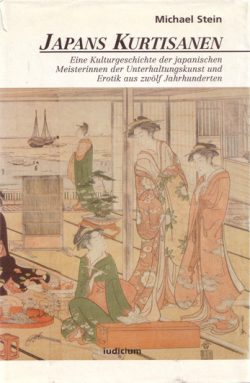 Japans Kurtisanen Eine Kulturgeschichte der japanischen Meisterinnen der Unterhaltungskunst und Erotik aus zwölf Jahrhunderten