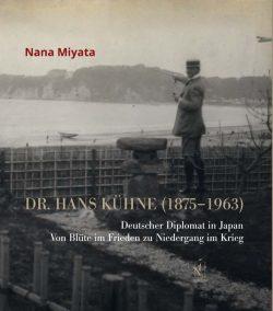 Dr. Hans Kühne (1875–1963). Deutscher Diplomat in Japan. Von Blüte im Frieden zu Niedergang im Krieg.
