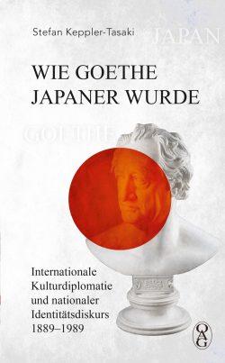 Wie Goethe Japaner wurde. Internationale Kulturdiplomatie und nationaler Identitätsdiskurs 1889–1989